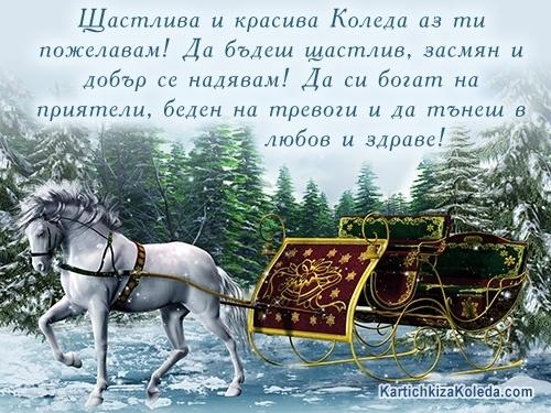 Щастлива и красива Коледа аз ти пожелавам! Да бъдеш щастлив, засмян и добър се надявам! Да си богат на приятели, беден на тревоги и да тънеш в любов и здраве!