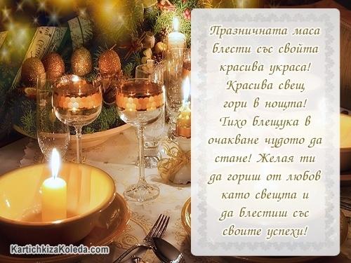 Празничната маса блести със свойта красива украса! Красива свещ гори в нощта! Тихо блещука в очакване чудото да стане! Желая ти да гориш от любов като свещта и да блестиш със своите успехи!