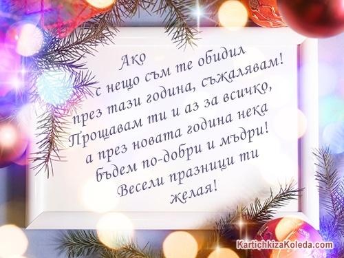 Ако с нещо съм те обидил през тази година, съжалявам! Прощавам ти и аз за всичко, а през новата година нека бъдем по-добри и мъдри! Весели празници ти желая!