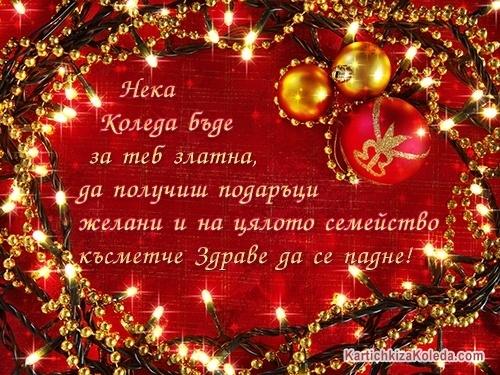Нека Коледа бъде за теб златна, да получиш подаръци желани и на цялото семейство късметче Здраве да се падне!
